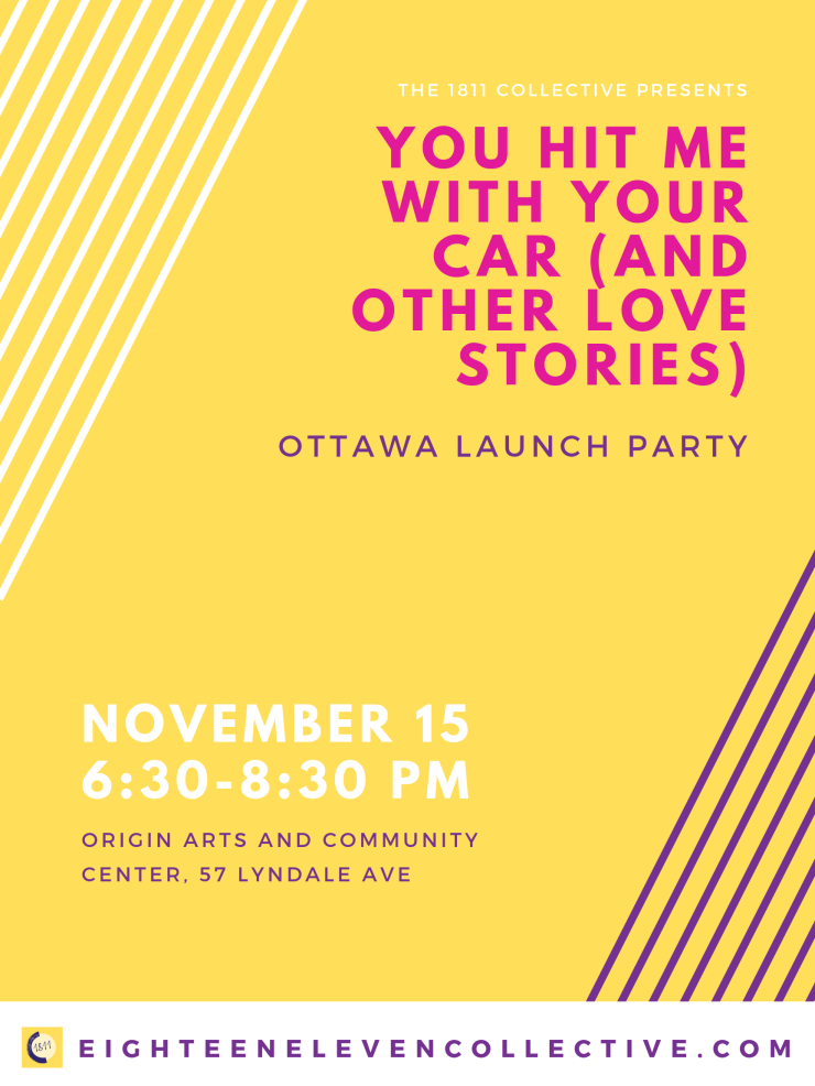 Launch poster: You Hit Me With Your Car (and Other Love Stories) Ottawa Launch Party, November 15, 2019, 6:30 to 8:30 PM, Origin Arts and Community Center, 57 Lyndale Ave, Ottawa