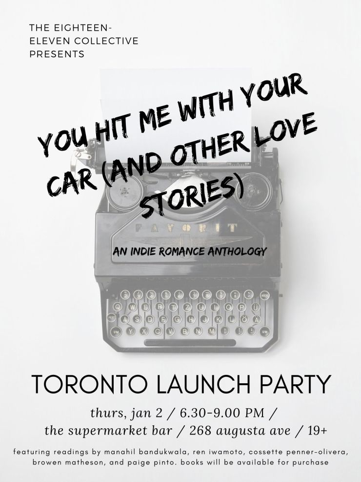 "The 1811 Collective Presents ""You Hit Me with Your Car (and Other Love Stories),"" an indie romance anthology. Toronto Launch Party. Thursday, Jan 2, 6.30-9PM, the supermarket bar, 268 augusta ave."